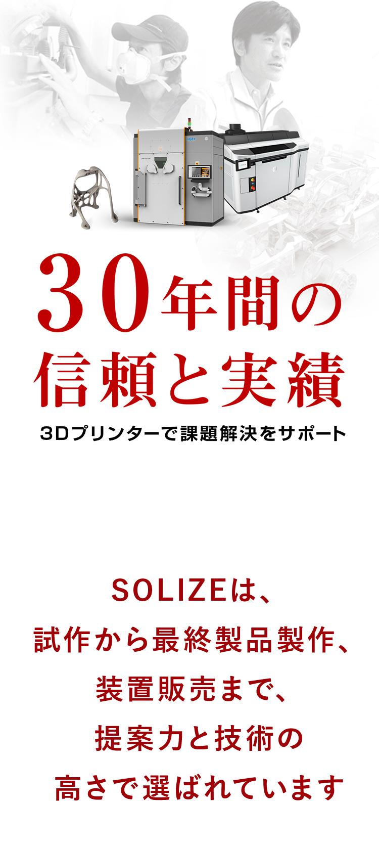 30年間の信頼と実績 3Dプリンターで課題解決をサポート SOLIZEは、試作から最終製品製作、装置販売まで、提案力と技術の高さで選ばれています